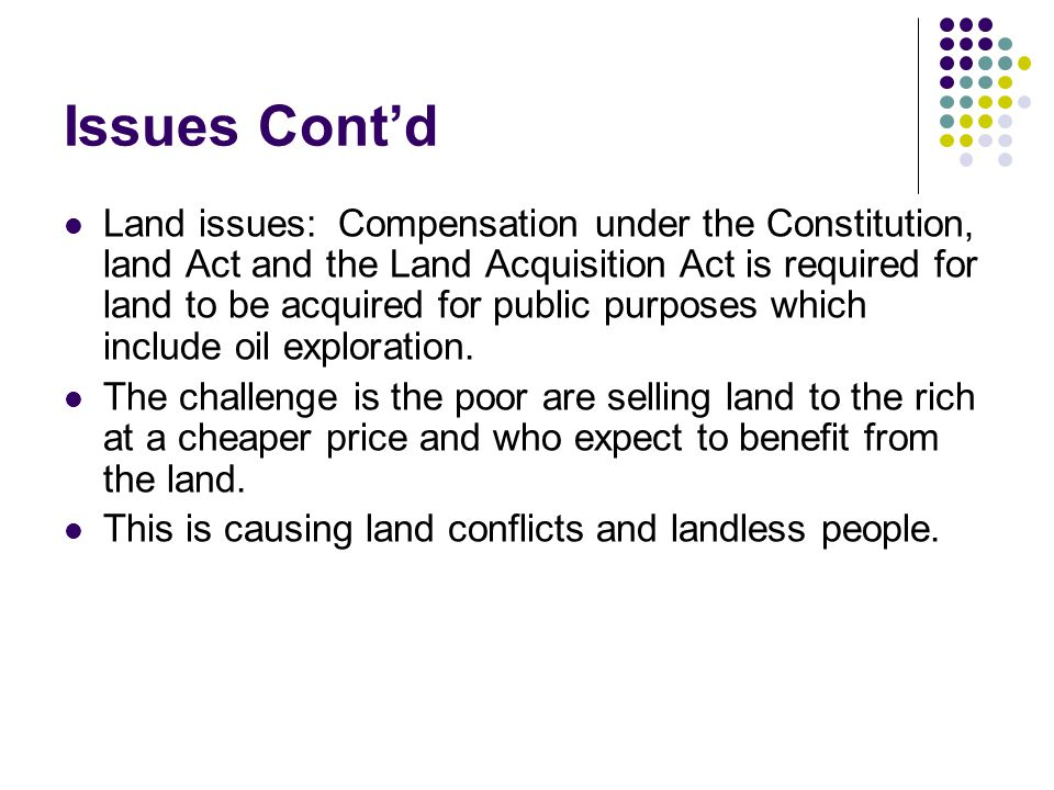 Issues Contd Land issues: Compensation under the Constitution, land Act and the Land Acquisition Act is required for land to be acquired for public purposes which include oil exploration.