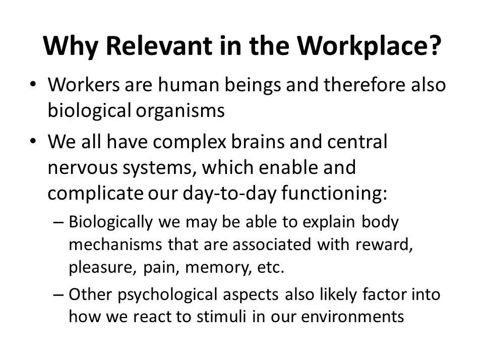 Why Relevant in the Workplace? Workers are human beings and therefore also biological organisms We all have complex brains and central nervous systems