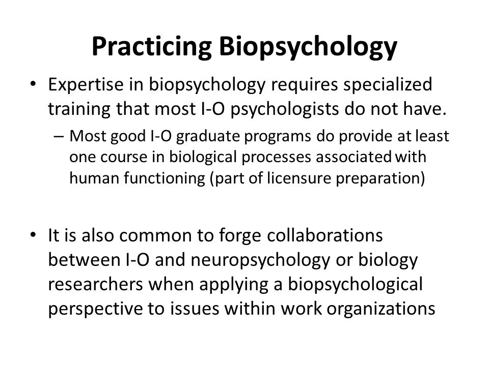 Practicing Biopsychology Expertise in biopsychology requires specialized training that most I-O psychologists do not have. – Most good I-O graduate pr