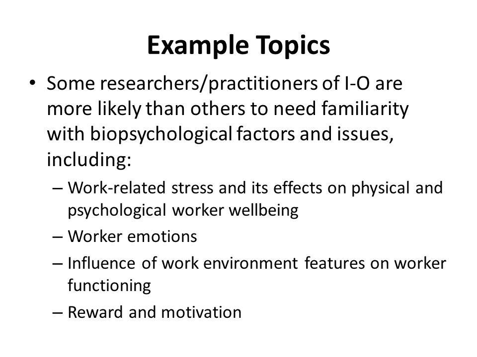 Example Topics Some researchers/practitioners of I-O are more likely than others to need familiarity with biopsychological factors and issues, includi
