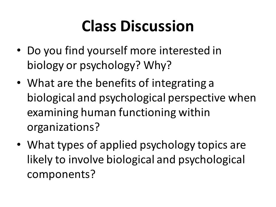 Class Discussion Do you find yourself more interested in biology or psychology? Why? What are the benefits of integrating a biological and psychologic