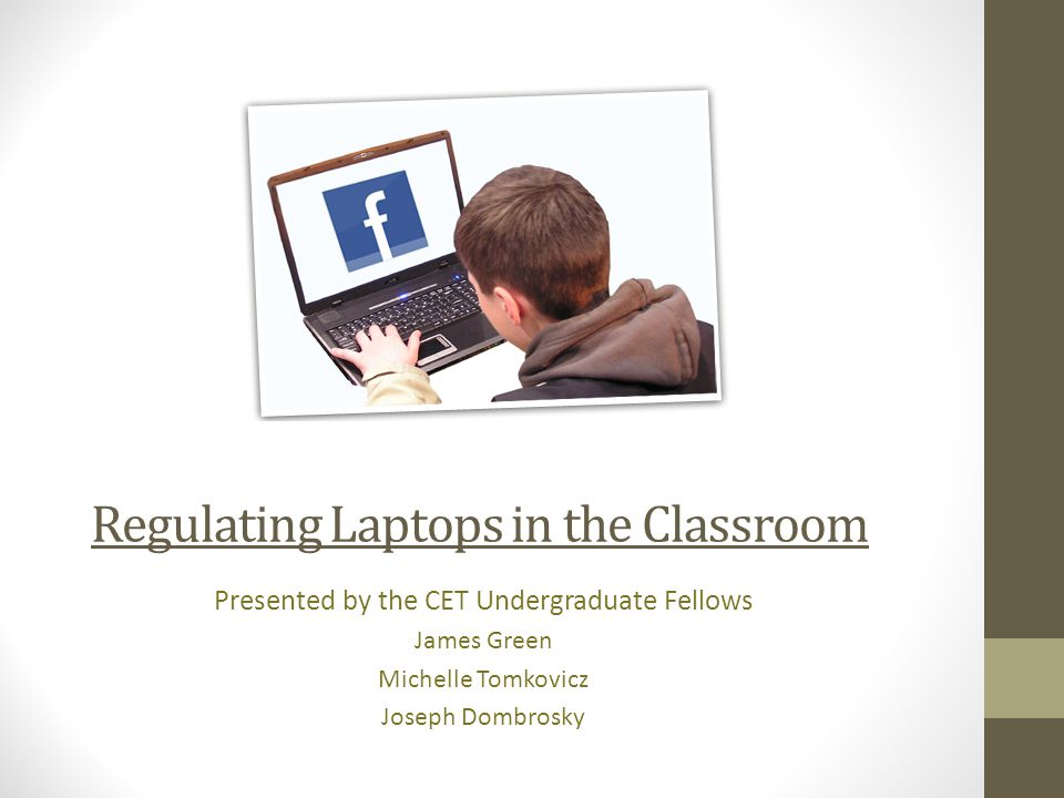 Regulating Laptops in the Classroom Presented by the CET Undergraduate Fellows James Green Michelle Tomkovicz Joseph Dombrosky