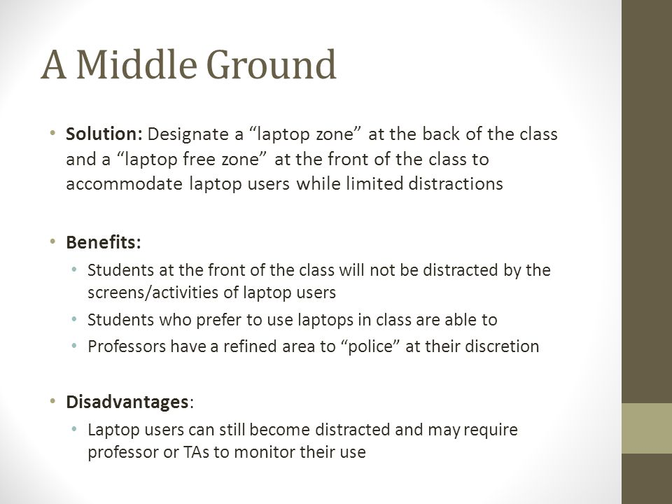 A Middle Ground Solution: Designate a laptop zone at the back of the class and a laptop free zone at the front of the class to accommodate laptop user