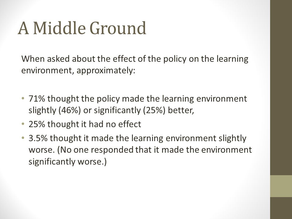 A Middle Ground When asked about the effect of the policy on the learning environment, approximately: 71% thought the policy made the learning environment slightly (46%) or significantly (25%) better, 25% thought it had no effect 3.5% thought it made the learning environment slightly worse.