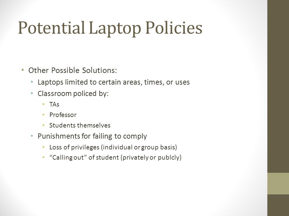 Potential Laptop Policies Other Possible Solutions: Laptops limited to certain areas, times, or uses Classroom policed by: TAs Professor Students themselves Punishments for failing to comply Loss of privileges (individual or group basis) Calling out of student (privately or publcly)