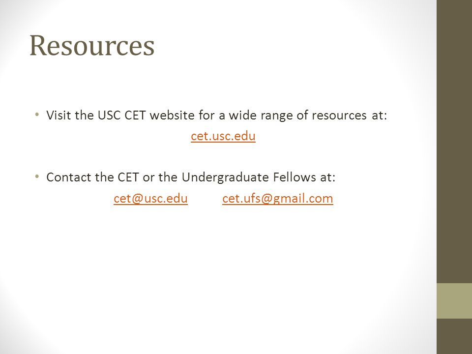 Resources Visit the USC CET website for a wide range of resources at: cet.usc.edu Contact the CET or the Undergraduate Fellows at: cet@usc.educet@usc.edu cet.ufs@gmail.comcet.ufs@gmail.com