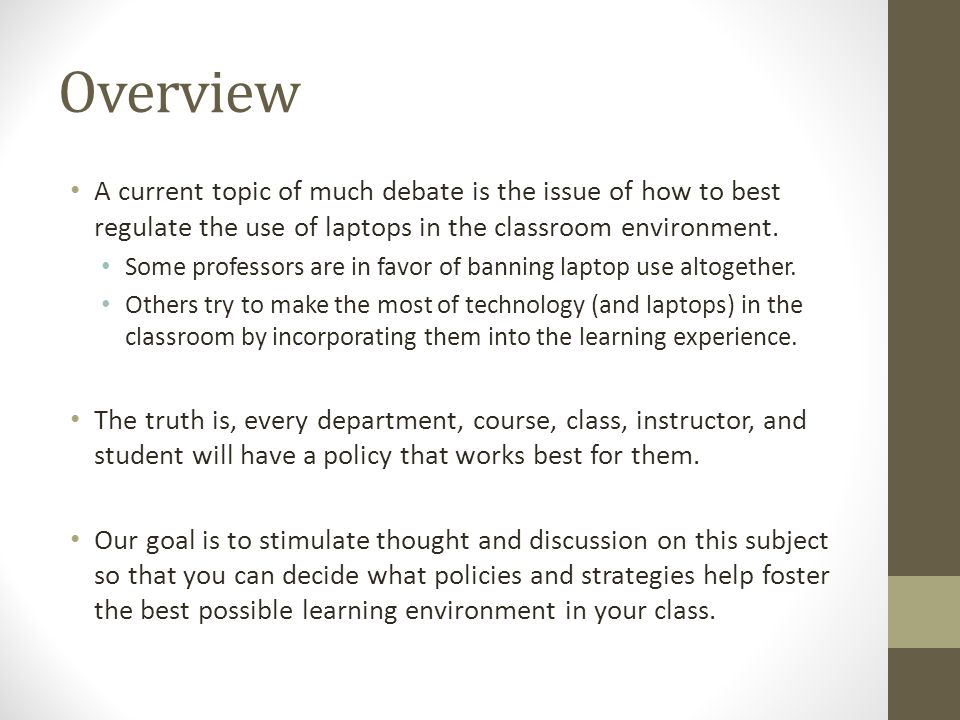 Overview A current topic of much debate is the issue of how to best regulate the use of laptops in the classroom environment. Some professors are in f