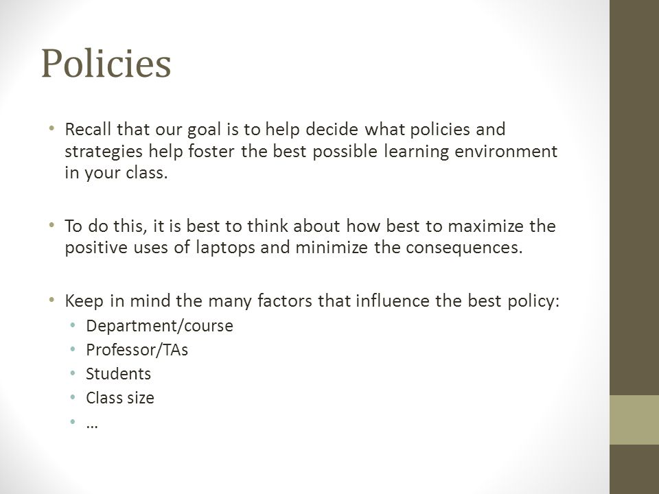 Policies Recall that our goal is to help decide what policies and strategies help foster the best possible learning environment in your class.