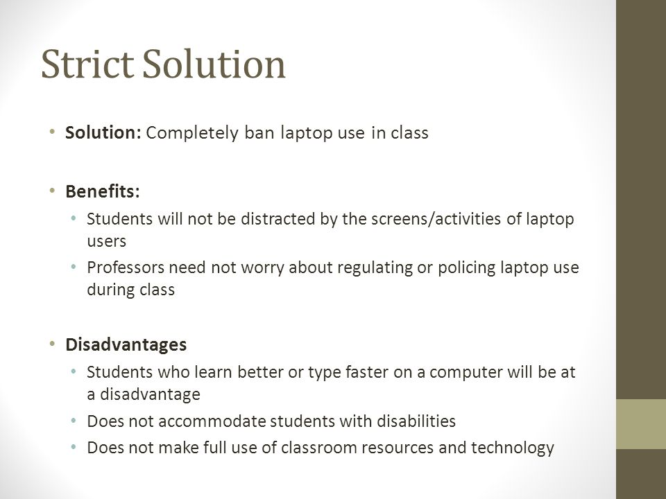 Strict Solution Solution: Completely ban laptop use in class Benefits: Students will not be distracted by the screens/activities of laptop users Professors need not worry about regulating or policing laptop use during class Disadvantages Students who learn better or type faster on a computer will be at a disadvantage Does not accommodate students with disabilities Does not make full use of classroom resources and technology