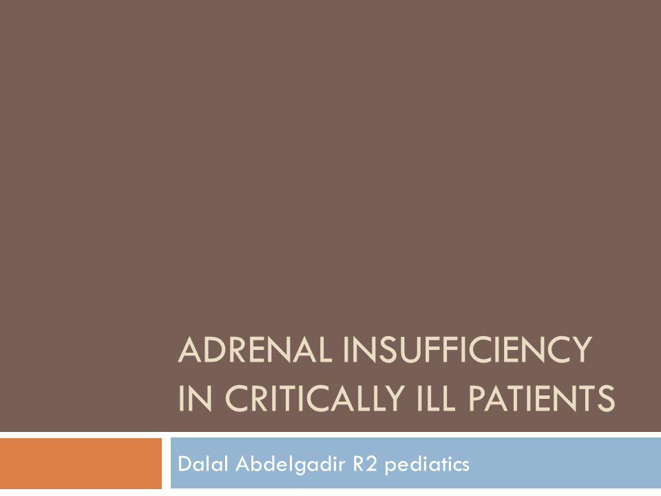ADRENAL INSUFFICIENCY IN CRITICALLY ILL PATIENTS Dalal Abdelgadir R2 pediatics
