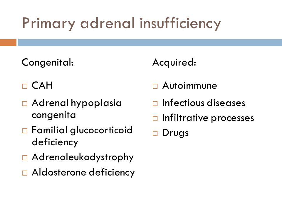 Primary adrenal insufficiency Congenital: CAH Adrenal hypoplasia congenita Familial glucocorticoid deficiency Adrenoleukodystrophy Aldosterone deficie