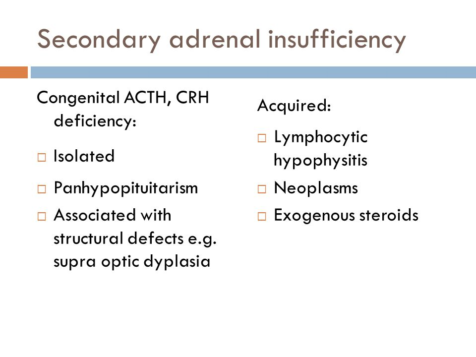 Secondary adrenal insufficiency Congenital ACTH, CRH deficiency: Isolated Panhypopituitarism Associated with structural defects e.g. supra optic dypla