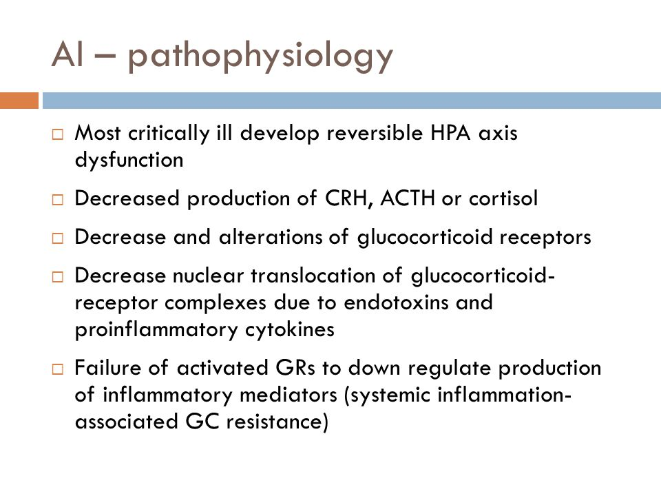 AI – pathophysiology Most critically ill develop reversible HPA axis dysfunction Decreased production of CRH, ACTH or cortisol Decrease and alteration