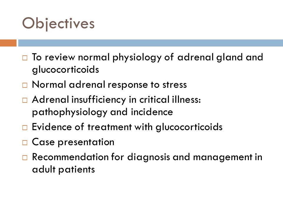 Objectives To review normal physiology of adrenal gland and glucocorticoids Normal adrenal response to stress Adrenal insufficiency in critical illnes
