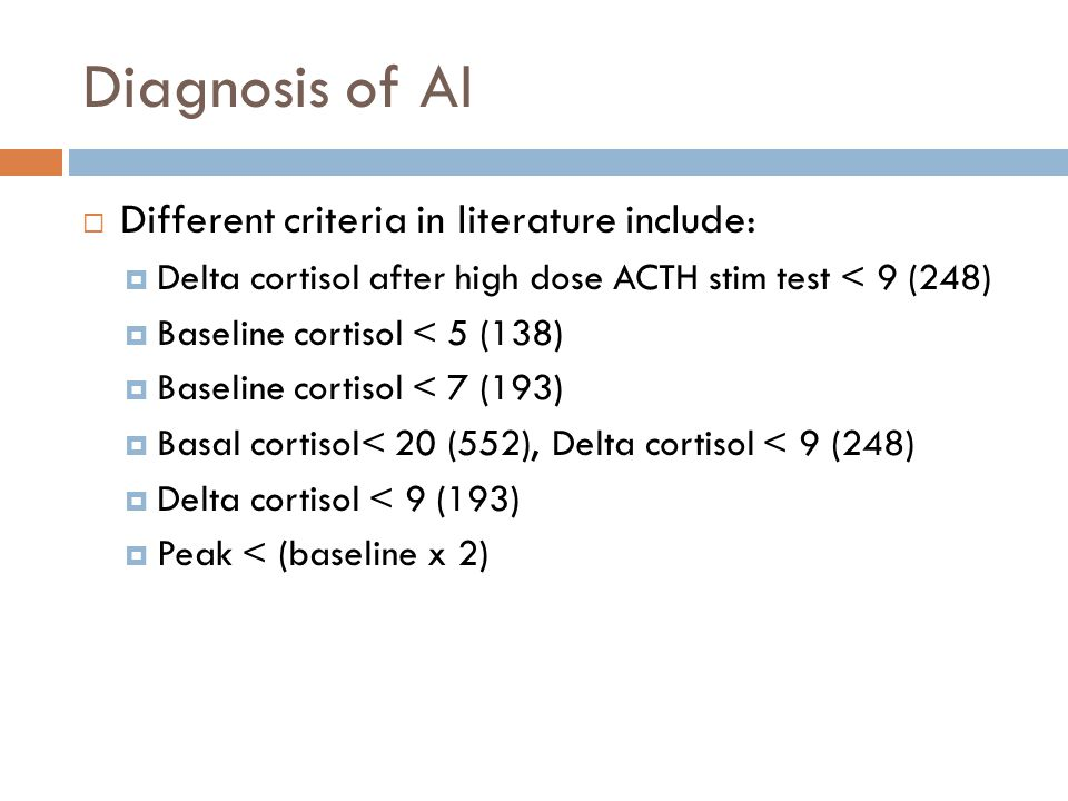 Diagnosis of AI Different criteria in literature include: Delta cortisol after high dose ACTH stim test < 9 (248) Baseline cortisol < 5 (138) Baseline
