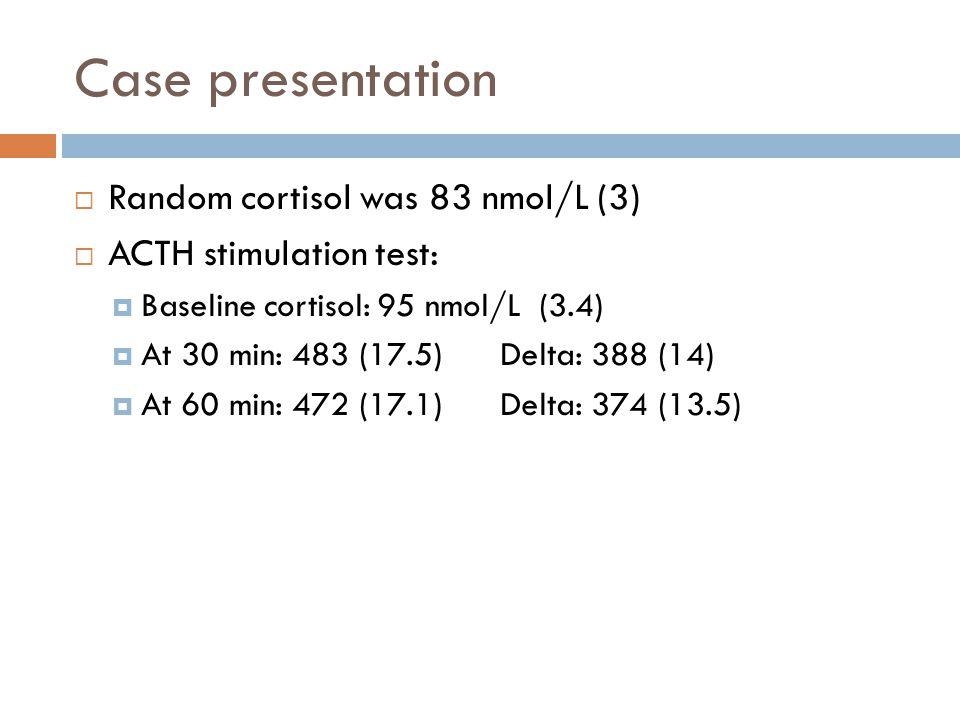 Case presentation Random cortisol was 83 nmol/L (3) ACTH stimulation test: Baseline cortisol: 95 nmol/L (3.4) At 30 min: 483 (17.5) Delta: 388 (14) At
