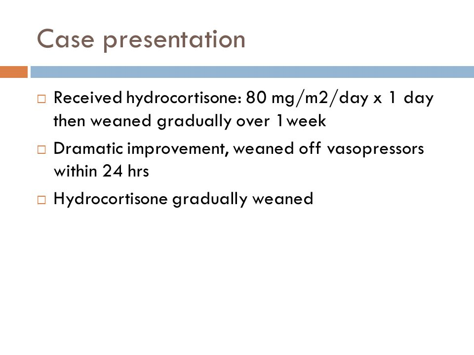 Case presentation Received hydrocortisone: 80 mg/m2/day x 1 day then weaned gradually over 1week Dramatic improvement, weaned off vasopressors within
