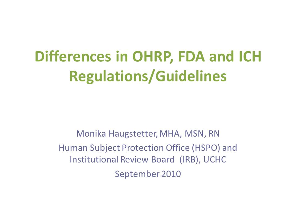 Differences in OHRP, FDA and ICH Regulations/Guidelines Monika Haugstetter, MHA, MSN, RN Human Subject Protection Office (HSPO) and Institutional Revi