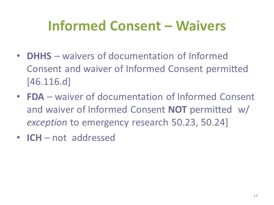 Informed Consent – Waivers DHHS – waivers of documentation of Informed Consent and waiver of Informed Consent permitted [46.116.d] FDA – waiver of doc