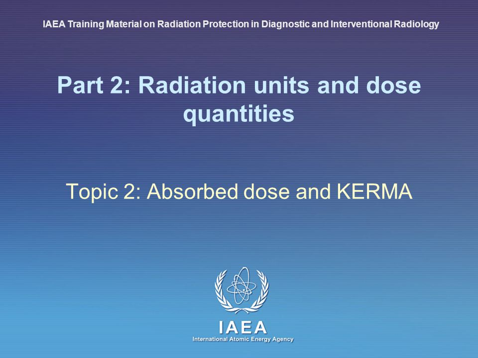 IAEA International Atomic Energy Agency Part 2: Radiation units and dose quantities Topic 2: Absorbed dose and KERMA IAEA Training Material on Radiati