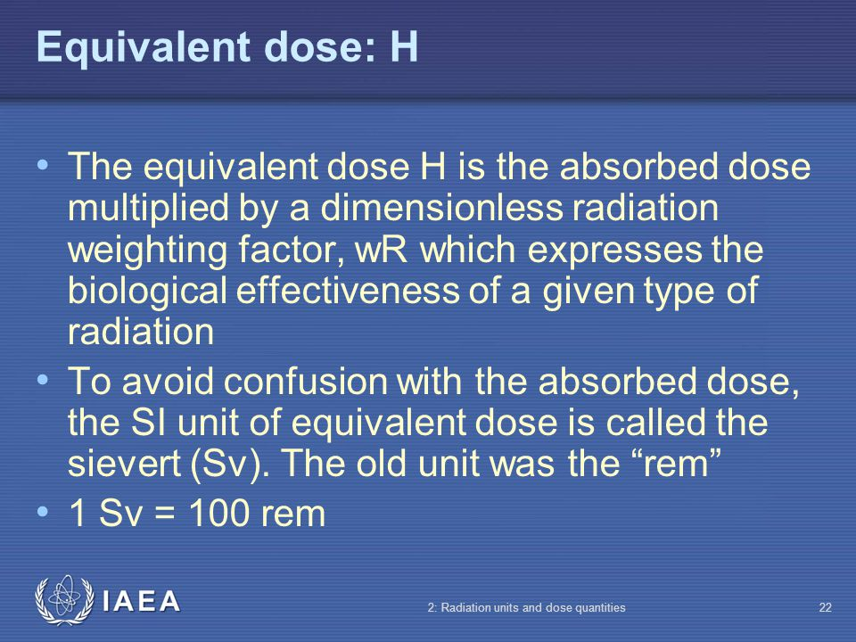 IAEA 2: Radiation units and dose quantities22 Equivalent dose: H The equivalent dose H is the absorbed dose multiplied by a dimensionless radiation we