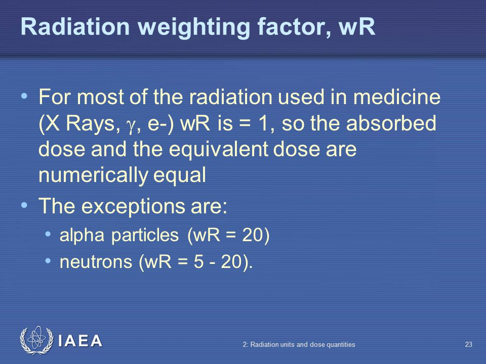 IAEA 2: Radiation units and dose quantities23 Radiation weighting factor, wR For most of the radiation used in medicine (X Rays,, e-) wR is = 1, so th