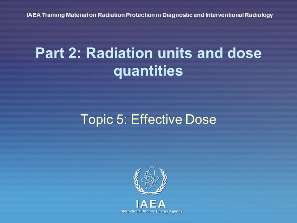 IAEA International Atomic Energy Agency Part 2: Radiation units and dose quantities Topic 5: Effective Dose IAEA Training Material on Radiation Protec