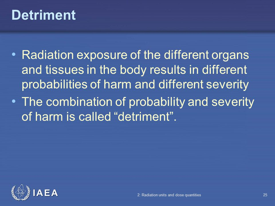 IAEA 2: Radiation units and dose quantities25 Detriment Radiation exposure of the different organs and tissues in the body results in different probab