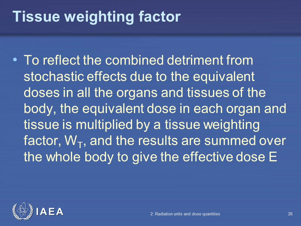 IAEA 2: Radiation units and dose quantities26 Tissue weighting factor To reflect the combined detriment from stochastic effects due to the equivalent