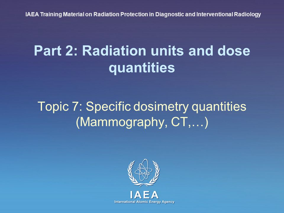 IAEA International Atomic Energy Agency Part 2: Radiation units and dose quantities Topic 7: Specific dosimetry quantities (Mammography, CT,…) IAEA Tr