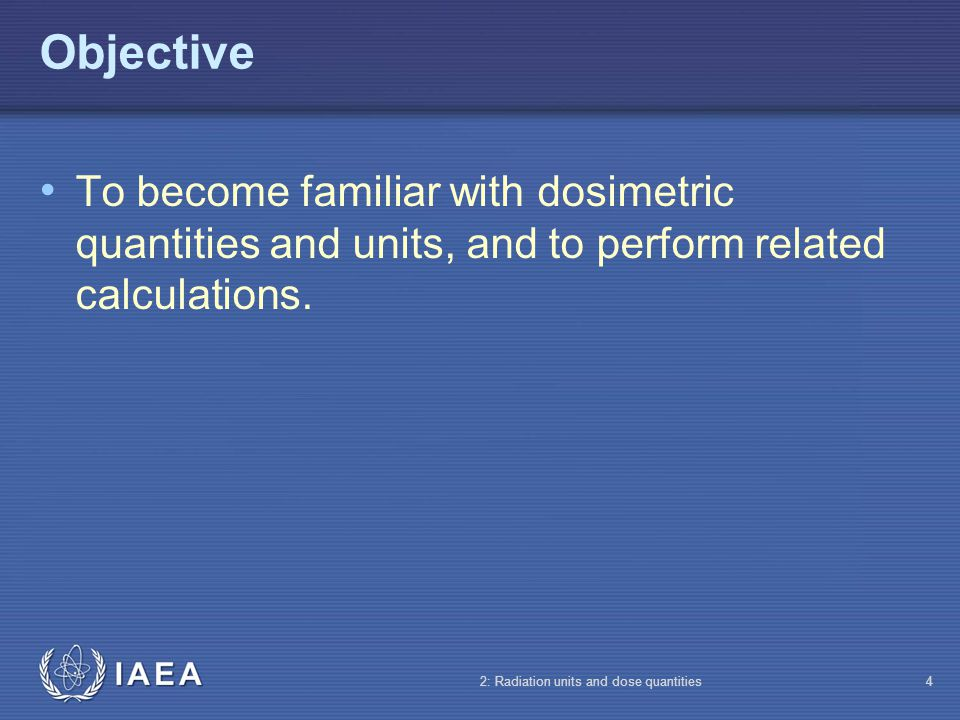 IAEA 2: Radiation units and dose quantities4 Objective To become familiar with dosimetric quantities and units, and to perform related calculations.