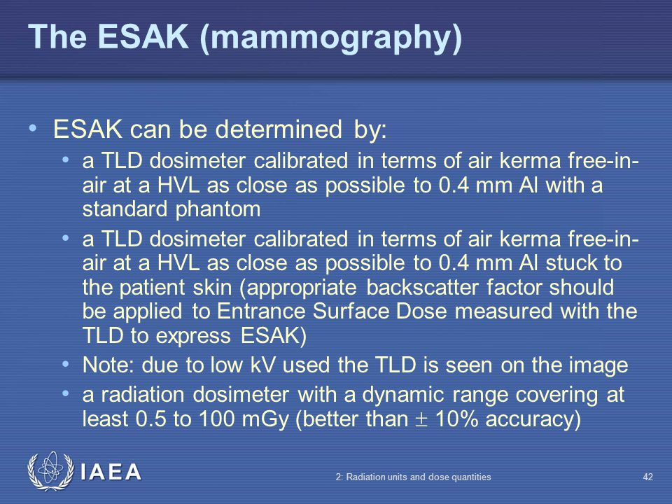 IAEA 2: Radiation units and dose quantities42 The ESAK (mammography) ESAK can be determined by: a TLD dosimeter calibrated in terms of air kerma free-