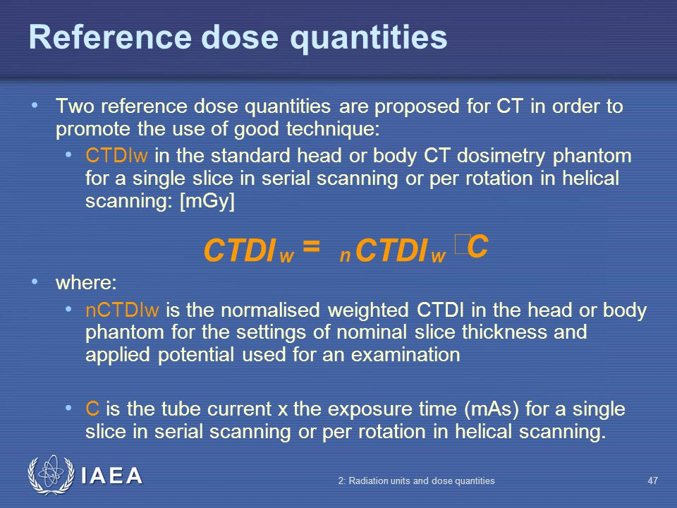 IAEA 2: Radiation units and dose quantities47 Reference dose quantities Two reference dose quantities are proposed for CT in order to promote the use