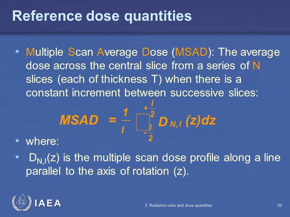 IAEA 2: Radiation units and dose quantities50 Multiple Scan Average Dose (MSAD): The average dose across the central slice from a series of N slices (