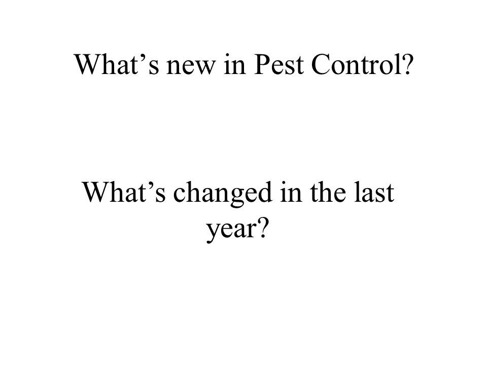 Whats new in Pest Control Whats changed in the last year