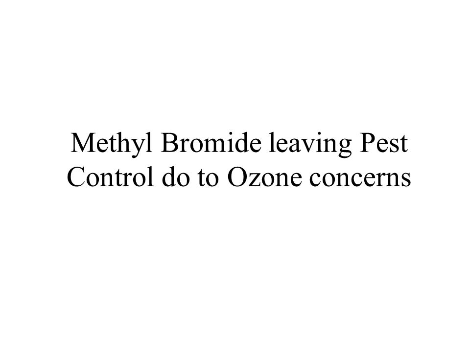 Methyl Bromide leaving Pest Control do to Ozone concerns
