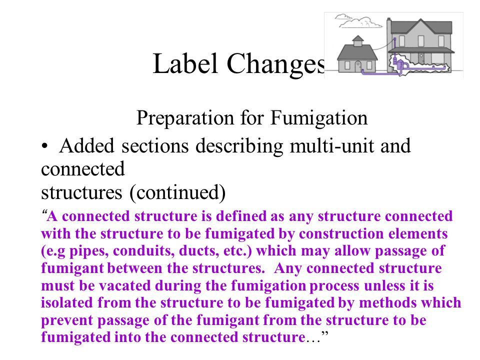 Label Changes Preparation for Fumigation Added sections describing multi-unit and connected structures (continued) A connected structure is defined as any structure connected with the structure to be fumigated by construction elements (e.g pipes, conduits, ducts, etc.) which may allow passage of fumigant between the structures.