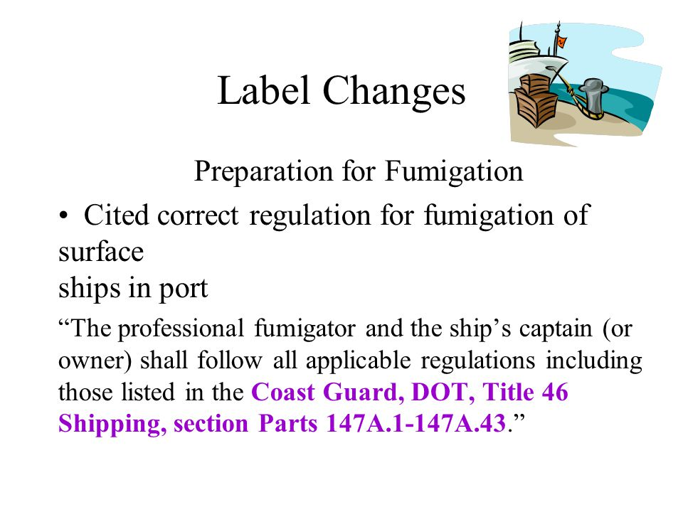 Label Changes Preparation for Fumigation Cited correct regulation for fumigation of surface ships in port The professional fumigator and the ships captain (or owner) shall follow all applicable regulations including those listed in the Coast Guard, DOT, Title 46 Shipping, section Parts 147A.1-147A.43.