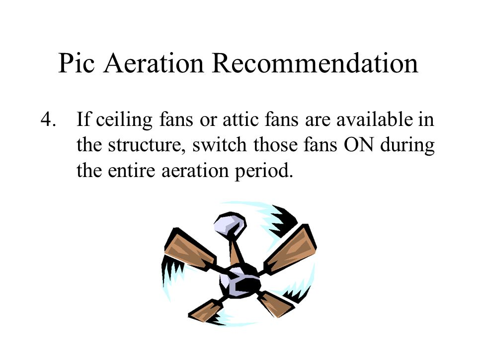 Pic Aeration Recommendation 4.If ceiling fans or attic fans are available in the structure, switch those fans ON during the entire aeration period.