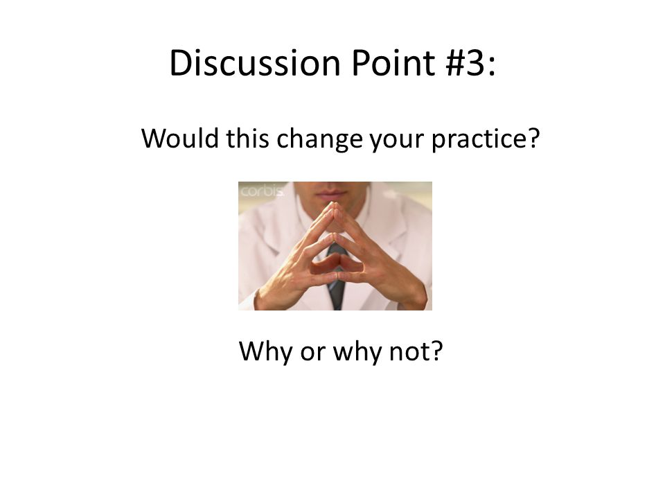 Discussion Point #3: Would this change your practice Why or why not