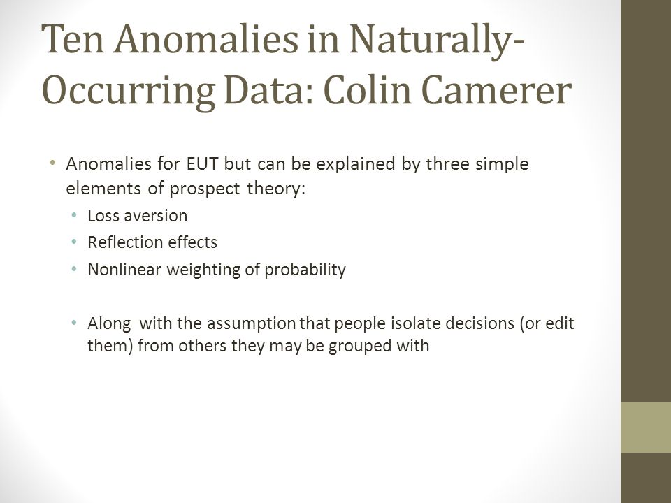 Ten Anomalies in Naturally- Occurring Data: Colin Camerer Anomalies for EUT but can be explained by three simple elements of prospect theory: Loss ave