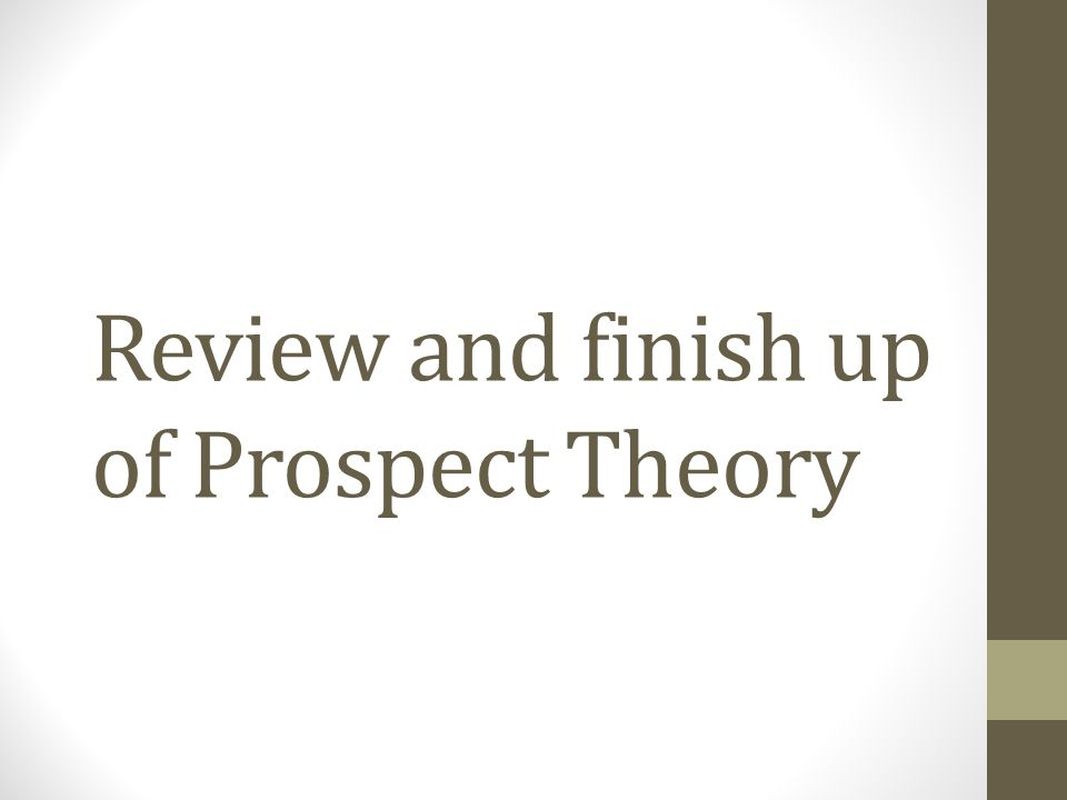Review and finish up of Prospect Theory