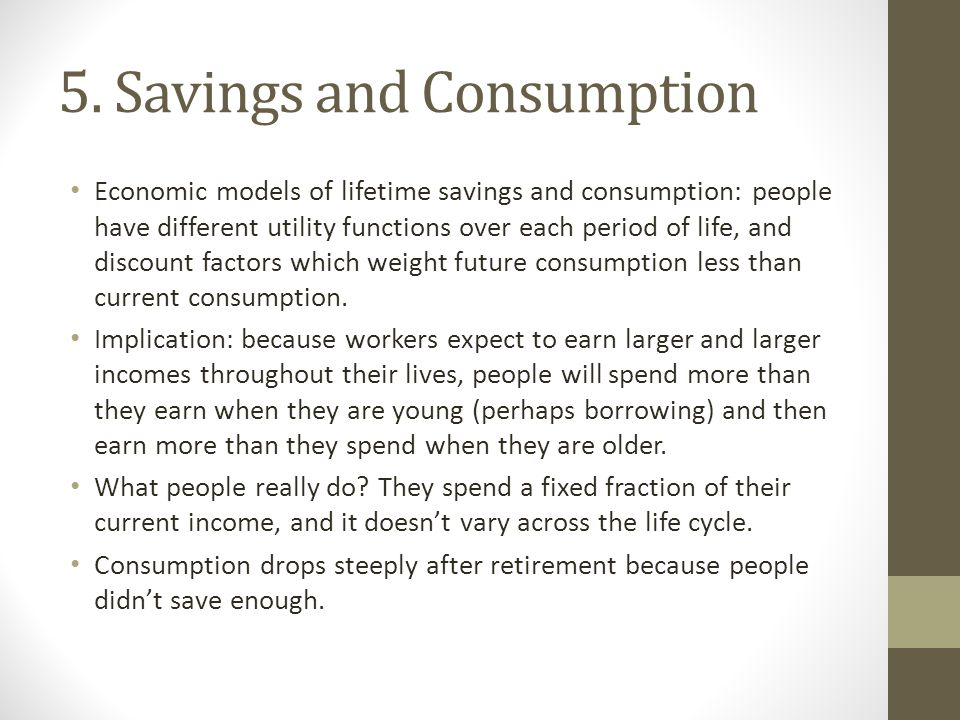 5. Savings and Consumption Economic models of lifetime savings and consumption: people have different utility functions over each period of life, and