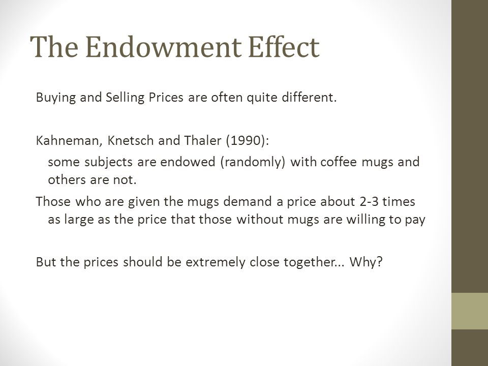 The Endowment Effect Buying and Selling Prices are often quite different. Kahneman, Knetsch and Thaler (1990): some subjects are endowed (randomly) wi