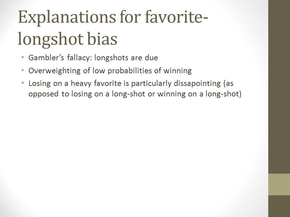 Explanations for favorite- longshot bias Gamblers fallacy: longshots are due Overweighting of low probabilities of winning Losing on a heavy favorite