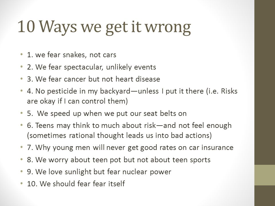 10 Ways we get it wrong 1. we fear snakes, not cars 2. We fear spectacular, unlikely events 3. We fear cancer but not heart disease 4. No pesticide in