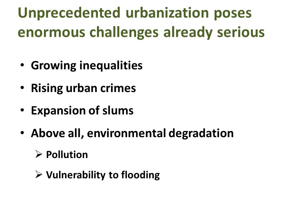 Unprecedented urbanization poses enormous challenges already serious Growing inequalities Rising urban crimes Expansion of slums Above all, environmental degradation Pollution Vulnerability to flooding