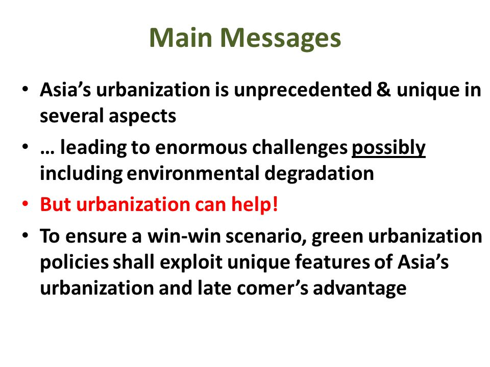 Main Messages Asias urbanization is unprecedented & unique in several aspects … leading to enormous challenges possibly including environmental degradation But urbanization can help.