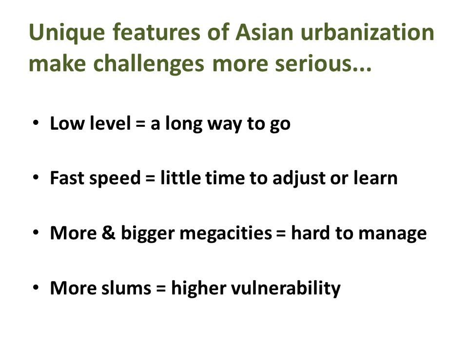 Unique features of Asian urbanization make challenges more serious... Low level = a long way to go Fast speed = little time to adjust or learn More &