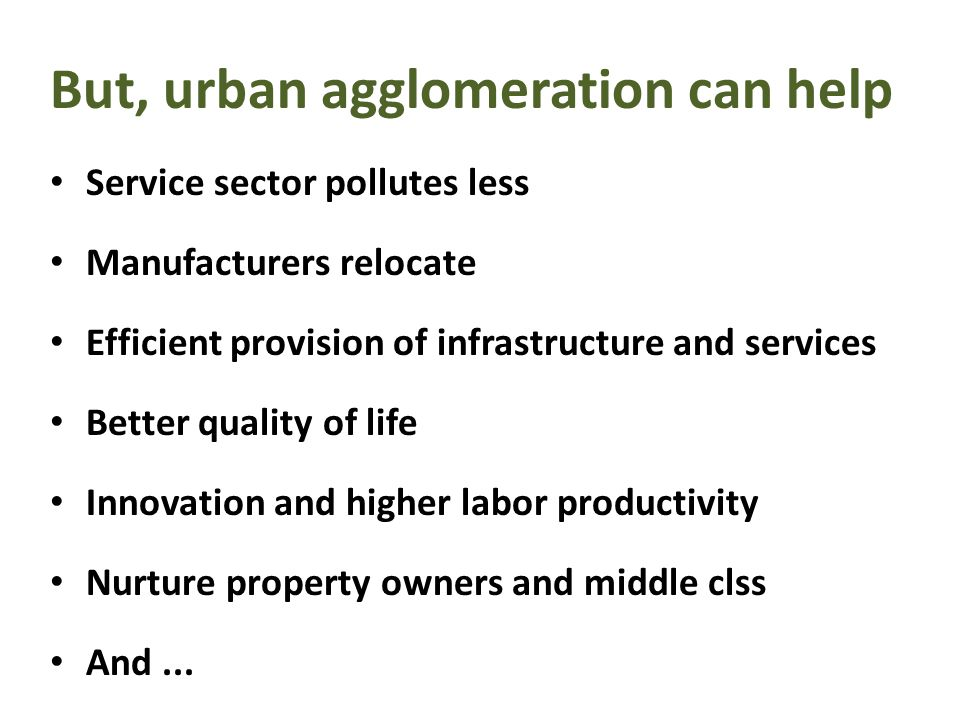 But, urban agglomeration can help Service sector pollutes less Manufacturers relocate Efficient provision of infrastructure and services Better quality of life Innovation and higher labor productivity Nurture property owners and middle clss And...